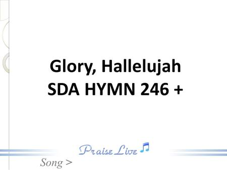 Song > Glory, Hallelujah SDA HYMN 246 +. Song > Fem: Glory, hallelujah! Male: Praise Him, hallelujah! Fem: Glory, hallelujah All: To the Lamb! Glory,