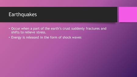 Earthquakes Occur when a part of the earth's crust suddenly fractures and shifts to relieve stress. Energy is released in the form of shock waves.