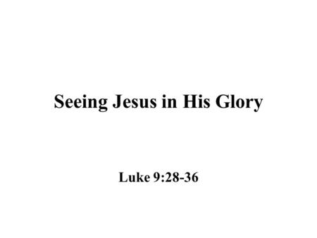"Seeing Jesus in His Glory Luke 9:28-36. A Real Event Peter, James and John witnessed the occurrence on the mount – Luke 9:28-29 John 1:14 ""And the Word."