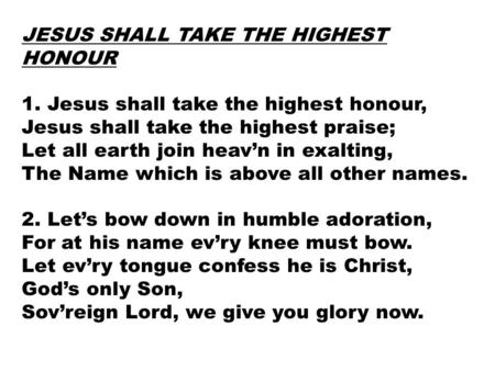 JESUS SHALL TAKE THE HIGHEST HONOUR 1. Jesus shall take the highest honour, Jesus shall take the highest praise; Let all earth join heav'n in exalting,