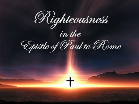 1. 2 Righteousness in the Epistle of Paul to Rome   The Righteousness God Bestows   The Need for the Righteousness God Bestows *   The Basis.