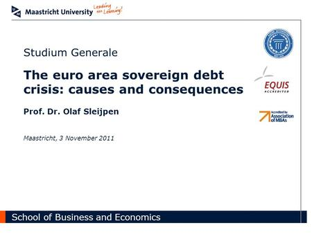 School of Business and Economics Studium Generale The euro area sovereign debt crisis: causes and consequences Prof. Dr. Olaf Sleijpen Maastricht, 3 November.