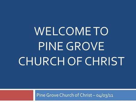 WELCOME TO PINE GROVE CHURCH OF CHRIST Pine Grove Church of Christ – 04/03/11.