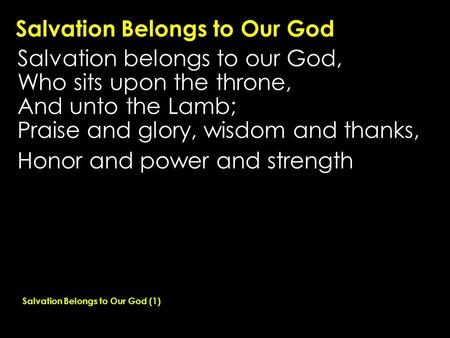 Salvation Belongs to Our God Salvation belongs to our God, Who sits upon the throne, And unto the Lamb; Praise and glory, wisdom and thanks, Honor and.