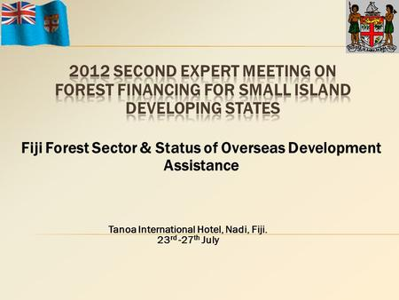 Fiji Forest Sector & Status of Overseas Development Assistance Tanoa International Hotel, Nadi, Fiji. 23 rd -27 th July.