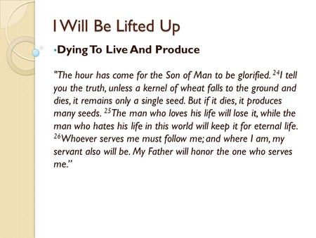I Will Be Lifted Up Dying To Live And Produce The hour has come for the Son of Man to be glorified. 24 I tell you the truth, unless a kernel of wheat.
