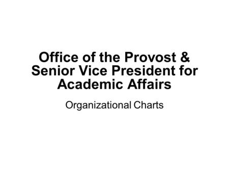 Office of the Provost & Senior Vice President for Academic Affairs Organizational Charts.