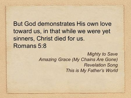 But God demonstrates His own love toward us, in that while we were yet sinners, Christ died for us. Romans 5:8 Mighty to Save Amazing Grace (My Chains.