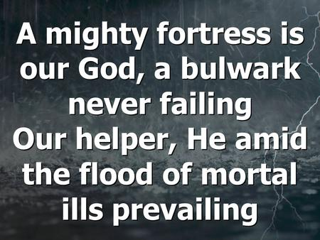 A mighty fortress is our God, a bulwark never failing Our helper, He amid the flood of mortal ills prevailing.