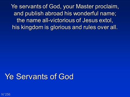 Ye Servants of God N°256 Ye servants of God, your Master proclaim, and publish abroad his wonderful name; the name all-victorious of Jesus extol, his kingdom.