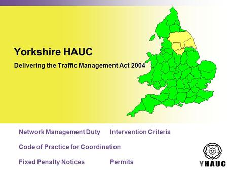 Yorkshire HAUC Delivering the Traffic Management Act 2004 Network Management DutyIntervention Criteria Code of Practice for Coordination Fixed Penalty.