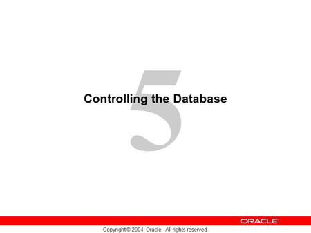 5 Copyright © 2004, Oracle. All rights reserved. Controlling the Database.