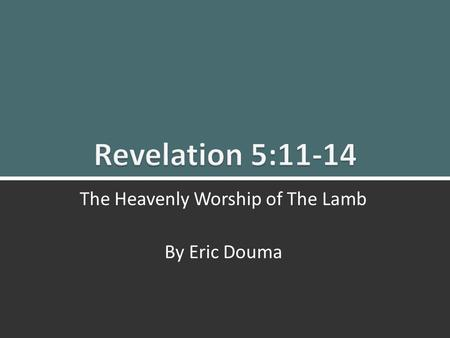 Revelation 5:11-14: The Heavenly Worship of The Lamb1 The Heavenly Worship of The Lamb By Eric Douma.