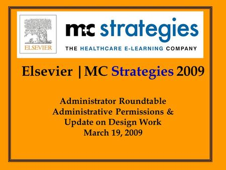 Elsevier |MC Strategies 2009 Administrator Roundtable Administrative Permissions & Update on Design Work March 19, 2009.