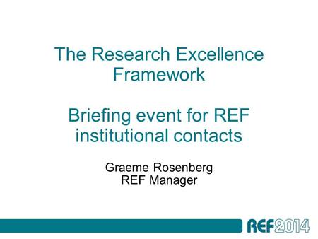 The Research Excellence Framework Briefing event for REF institutional contacts Graeme Rosenberg REF Manager.