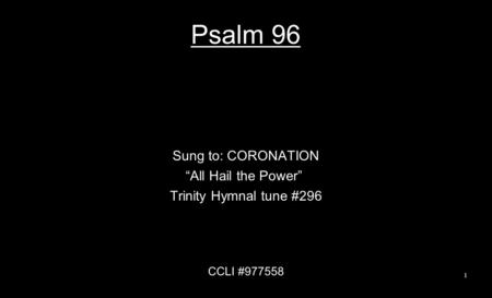 "Psalm 96 Sung to: CORONATION ""All Hail the Power"" Trinity Hymnal tune #296 CCLI #977558 1."