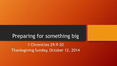Preparing for something big 1 Chronicles 29:9-20 Thanksgiving Sunday, October 12, 2014.