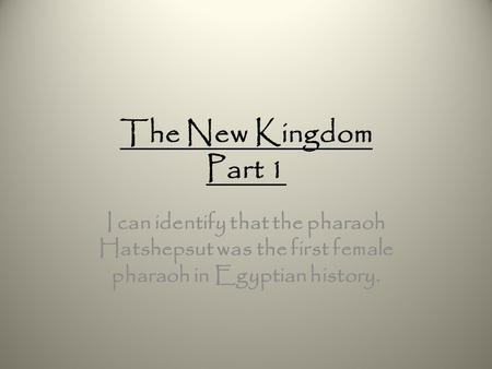 The New Kingdom Part 1 I can identify that the pharaoh Hatshepsut was the first female pharaoh in Egyptian history.
