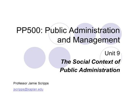 PP500: Public Administration and Management Unit 9 The Social Context of Public Administration Professor Jamie Scripps