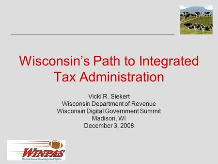 Wisconsin's Path to Integrated Tax Administration Vicki R. Siekert Wisconsin Department of Revenue Wisconsin Digital Government Summit Madison, WI December.