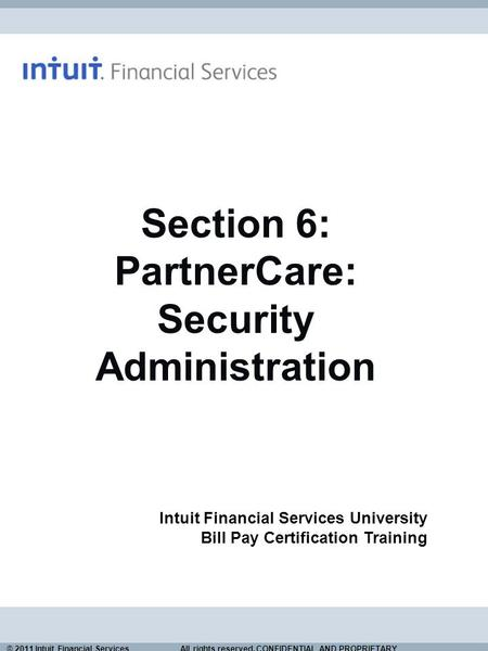 © 2011 Intuit Financial Services All rights reserved. CONFIDENTIAL AND PROPRIETARY. Section 6: PartnerCare: Security Administration Intuit Financial Services.