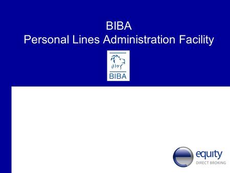 BIBA Personal Lines Administration Facility. Background to Equity Direct Broking Ltd Major player in the UK Personal Lines Insurance Market Over 40 years.