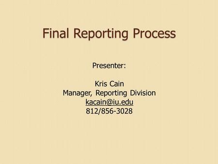 Final Reporting Process Presenter: Kris Cain Manager, Reporting Division 812/856-3028.