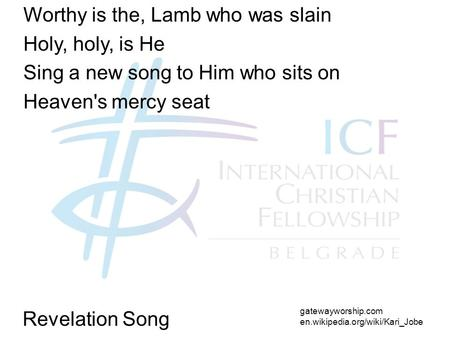 Revelation Song Worthy is the, Lamb who was slain Holy, holy, is He Sing a new song to Him who sits on Heaven's mercy seat gatewayworship.com en.wikipedia.org/wiki/Kari_Jobe.