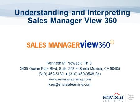 Understanding and Interpreting Sales Manager View 360 Kenneth M. Nowack, Ph.D. 3435 Ocean Park Blvd, Suite 203  Santa Monica, CA 90405 (310) 452-5130.