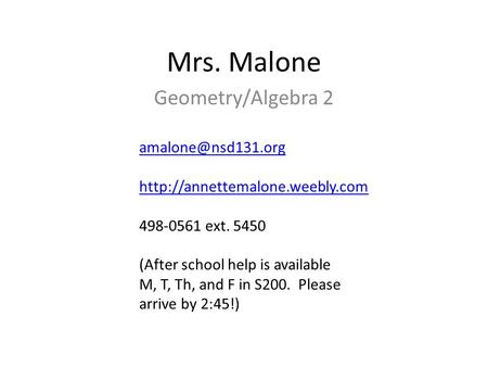 Mrs. Malone Geometry/Algebra 2  498-0561 ext. 5450 (After school help is available M, T, Th, and F in.