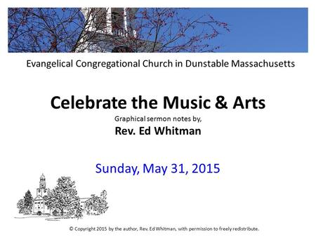 Celebrate the Music & Arts Graphical sermon notes by, Rev. Ed Whitman Sunday, May 31, 2015 Evangelical Congregational Church in Dunstable Massachusetts.