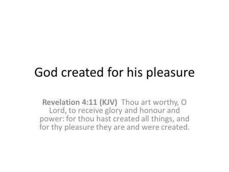 God created for his pleasure Revelation 4:11 (KJV) Thou art worthy, O Lord, to receive glory and honour and power: for thou hast created all things, and.