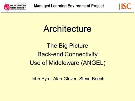 Managed Learning Environment Project Architecture The Big Picture Back-end Connectivity Use of Middleware (ANGEL) John Eyre, Alan Glover, Steve Beech.