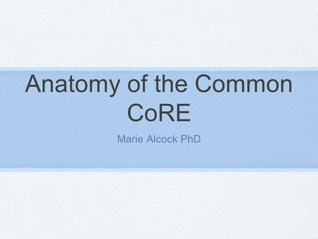Anatomy of the Common CoRE Marie Alcock PhD. Corestandards.org.