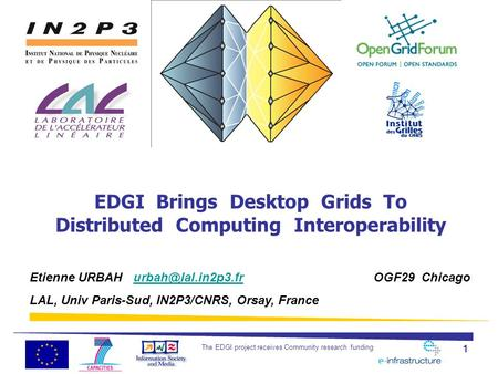 The EDGI project receives Community research funding 1 EDGI Brings Desktop Grids To Distributed Computing Interoperability Etienne URBAH