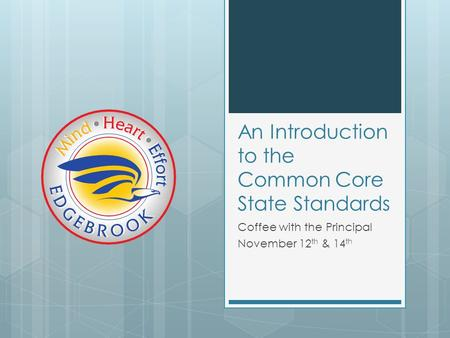 An Introduction to the Common Core State Standards Coffee with the Principal November 12 th & 14 th.