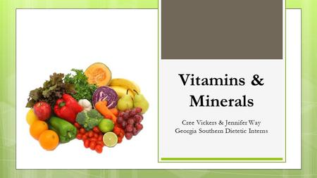 Vitamins & Minerals Cree Vickers & Jennifer Way Georgia Southern Dietetic Interns.