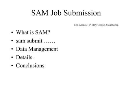 SAM Job Submission What is SAM? sam submit …… Data Management Details. Conclusions. Rod Walker, 10 th May, Gridpp, Manchester.