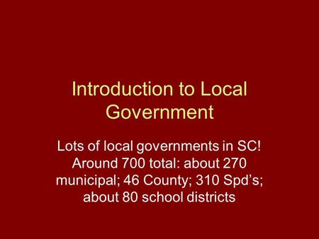 Introduction to Local Government Lots of local governments in SC! Around 700 total: about 270 municipal; 46 County; 310 Spd's; about 80 school districts.