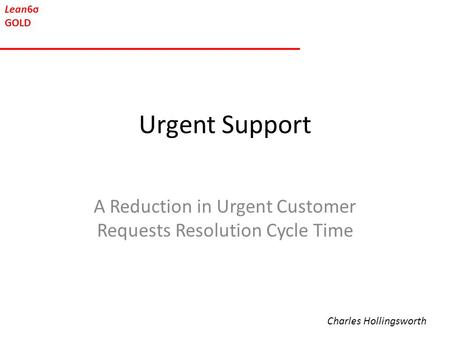 Lean6σ GOLD Urgent Support A Reduction in Urgent Customer Requests Resolution Cycle Time Charles Hollingsworth.