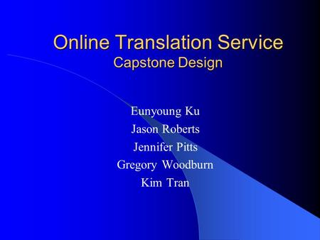 Online Translation Service Capstone Design Eunyoung Ku Jason Roberts Jennifer Pitts Gregory Woodburn Kim Tran.