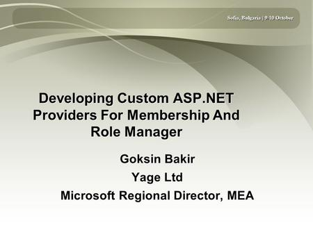 Sofia, Bulgaria | 9-10 October Developing Custom ASP.NET Providers For Membership And Role Manager Goksin Bakir Yage Ltd Microsoft Regional Director, MEA.