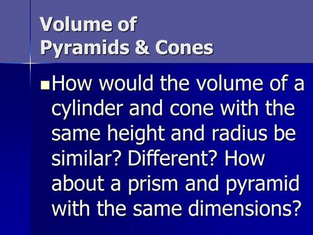 Volume of Pyramids & Cones How would the volume of a cylinder and cone with the same height and radius be similar? Different? How about a prism and pyramid.