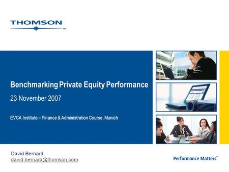 Benchmarking Private Equity Performance 23 November 2007 EVCA Institute – Finance & Administration Course, Munich David Bernard