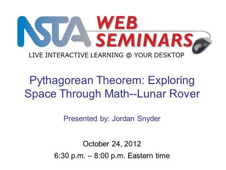 LIVE INTERACTIVE YOUR DESKTOP Start recording—title slide—1 of 3 October 24, 2012 6:30 p.m. – 8:00 p.m. Eastern time Pythagorean Theorem: Exploring.