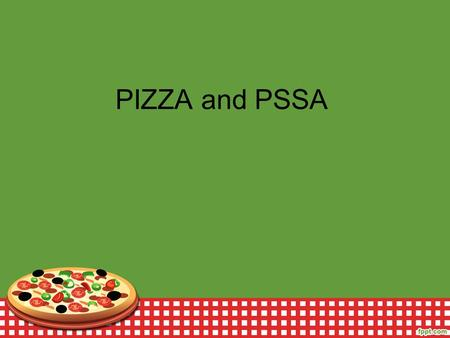 PIZZA and PSSA. What is PSSA? A standardized state test that shows student growth in grades 3-8 Given in April Math - Numbers and operations, measurement,