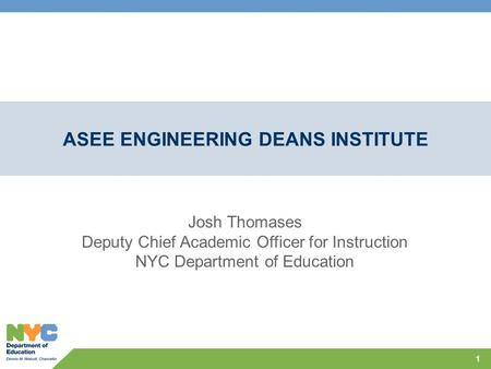 ASEE ENGINEERING DEANS INSTITUTE 1 Josh Thomases Deputy Chief Academic Officer for Instruction NYC Department of Education.
