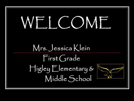 WELCOME Mrs. Jessica Klein First Grade Higley Elementary & Middle School.