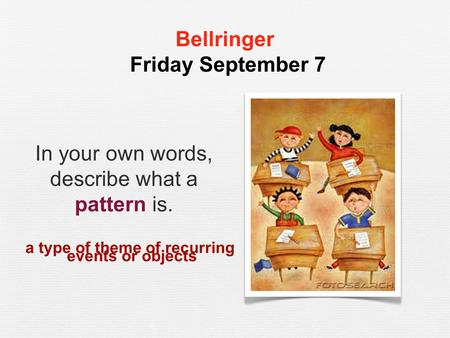 Bellringer Friday September 7 In your own words, describe what a pattern is. a type of theme of recurring events or objects.