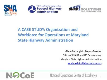 1 A CASE STUDY: Organization and Workforce for Operations at Maryland State Highway Administration Glenn McLaughlin, Deputy Director Office of CHART and.